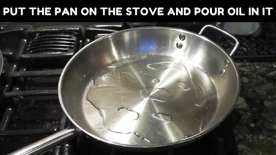 Put the pan on the stove and pour oil in it to season stainless steel pots and pans