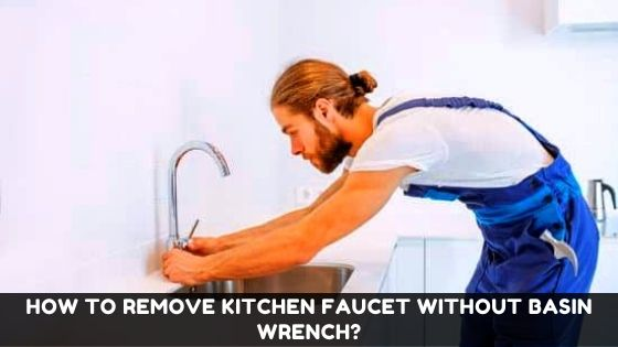 How To Remove Kitchen Faucet Without Basin Wrench 3 Amazing Steps