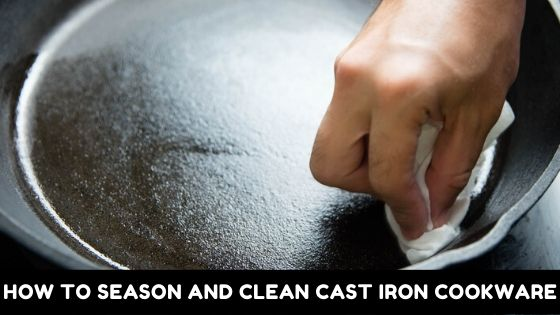 How To Season And Clean Cast Iron Cookware? [4 Effective Ways]