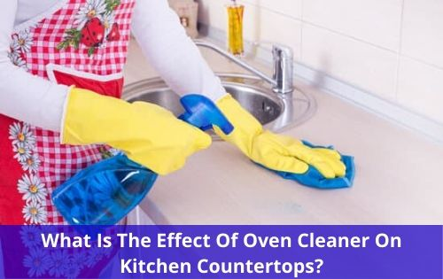 What Is The Effect Of Oven Cleaner On Kitchen Countertops? 3 Strange Reasons To Avoid