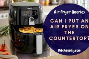 Can I Put An Air Fryer On The Countertop? 5 Problem Solving Questions