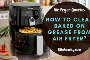 How To Clean Baked On Grease From Air Fryer?