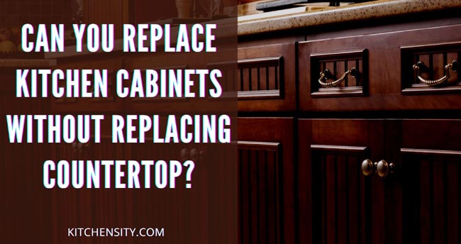 Can You Replace Kitchen Cabinets Without Replacing Countertop
