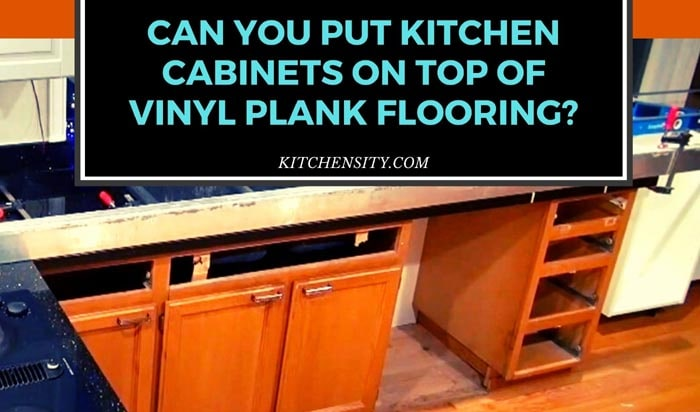 Can You Put Kitchen Cabinets On Top Of Vinyl Plank Flooring
