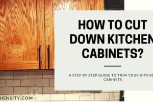 How To Cut Down Kitchen Cabinets? With 7 Effective Steps