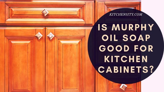 Is Murphy Oil Soap Good For Kitchen Cabinets